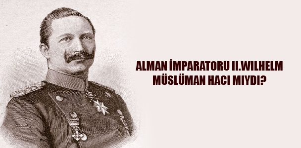 Alman İmparatoru 2. Wilhelm Müslüman Hacı Mıydı